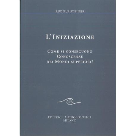 L'iniziazione. Come si conseguono conoscenze dei mondi superiori? - Rudolf Steiner